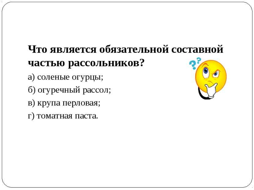 Что является обязательной составной частью рассольников? а) соленые огурцы; б...