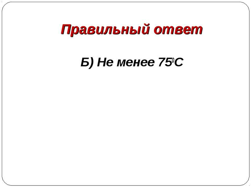 Правильный ответ Б) Не менее 750С