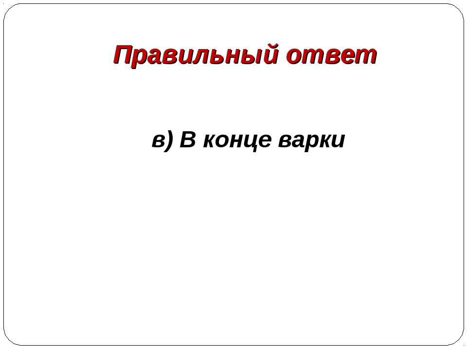Правильный ответ в) В конце варки