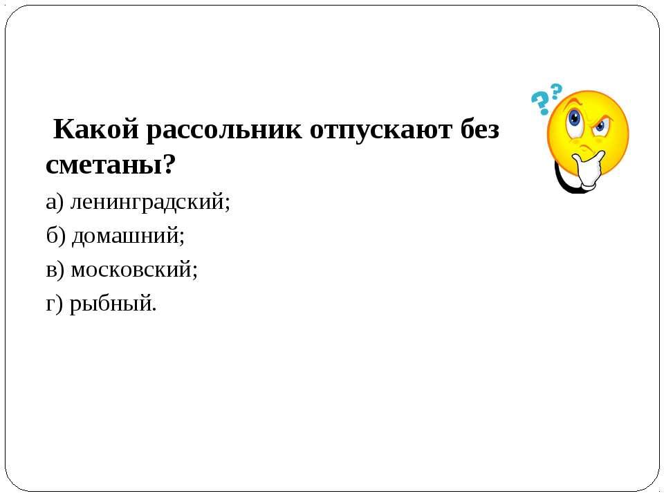 Какой рассольник отпускают без сметаны? а) ленинградский; б) домашний; в) мос...