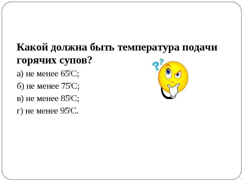 Какой должна быть температура подачи горячих супов? а) не менее 650С; б) не м...