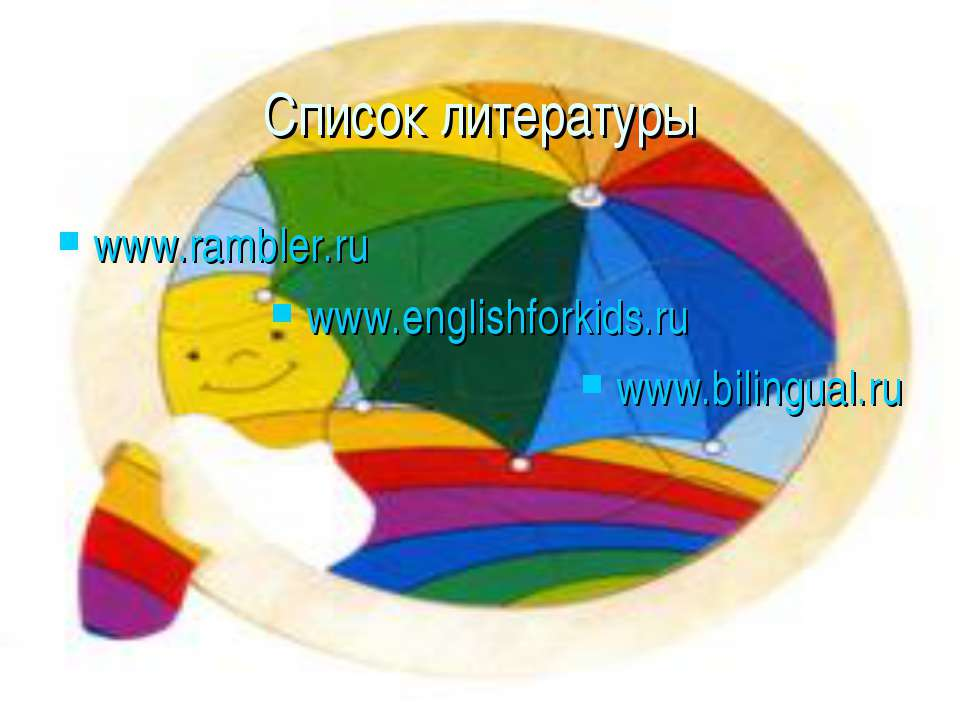 Список литературы www.rambler.ru www.englishforkids.ru www.bilingual.ru