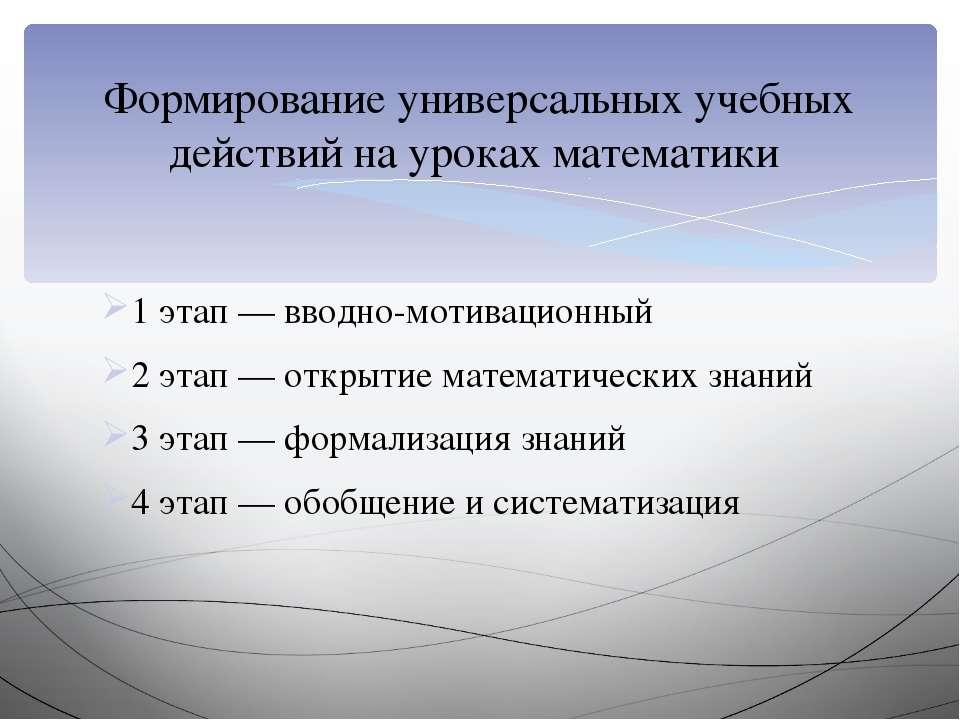 1 этап — вводно-мотивационный 2 этап — открытие математических знаний 3 этап ...