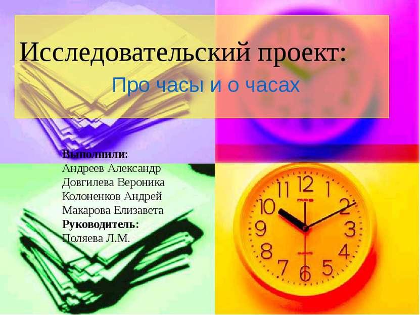 Исследовательский проект: Про часы и о часах Выполнили: Андреев Александр Дов...