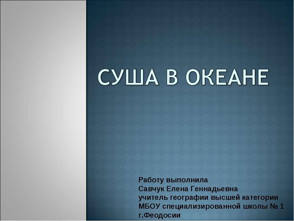 Работу выполнила Савчук Елена Геннадьевна учитель географии высшей категории ...