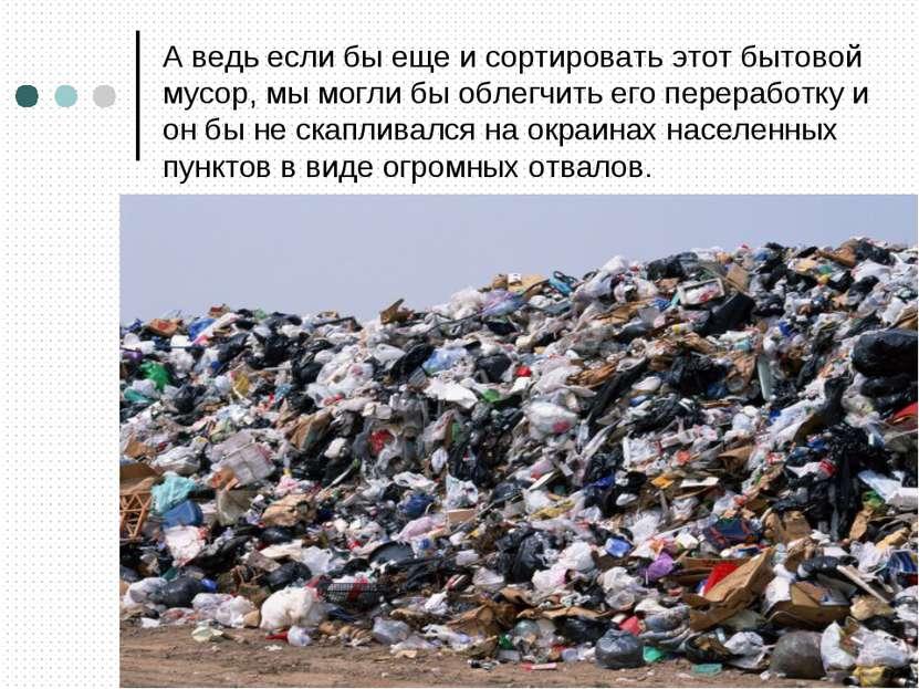 А ведь если бы еще и сортировать этот бытовой мусор, мы могли бы облегчить ег...