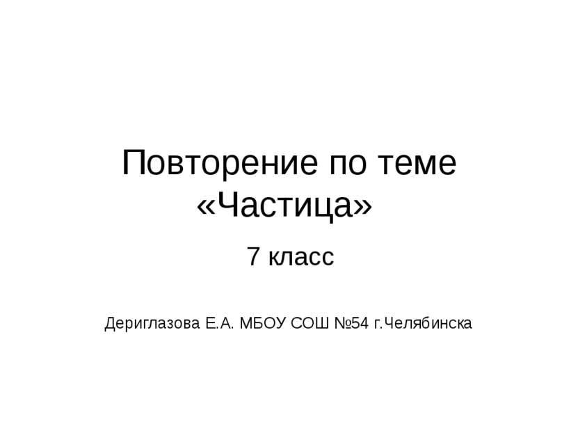 Повторение по теме «Частица» Дериглазова Е.А. МБОУ СОШ №54 г.Челябинска 7 класс