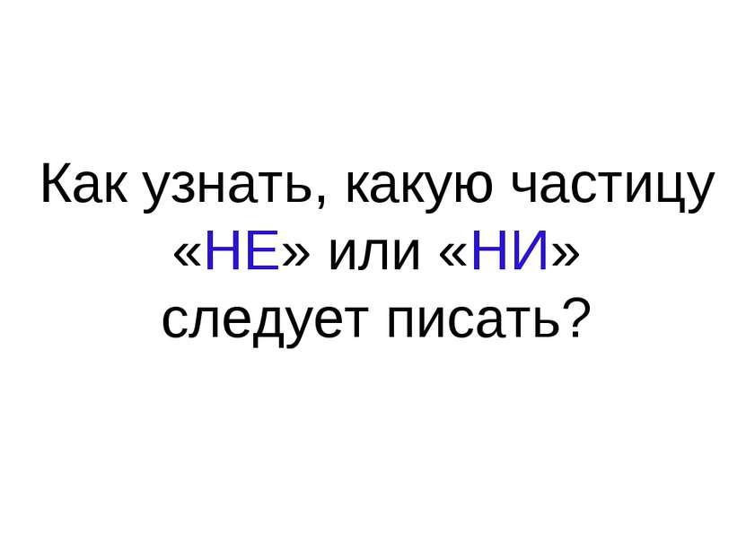 Как узнать, какую частицу «НЕ» или «НИ» следует писать?