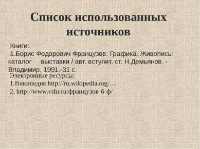 Список использованных источников Книги: 1.Борис Федорович Французов: Графика....