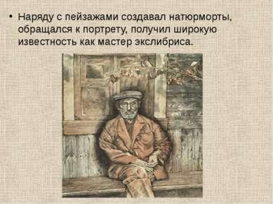 Наряду с пейзажами создавал натюрморты, обращался к портрету, получил широкую...