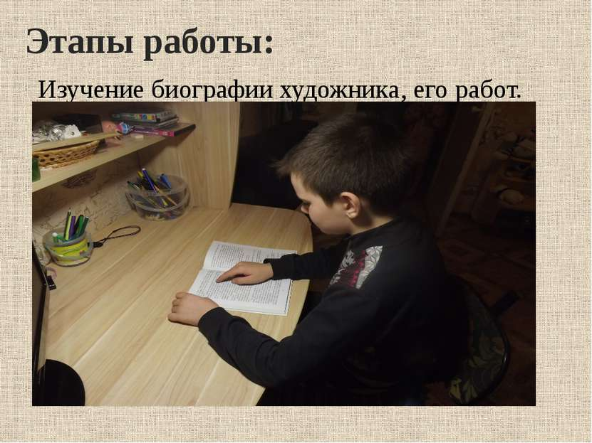 Этапы работы: Изучение биографии художника, его работ.