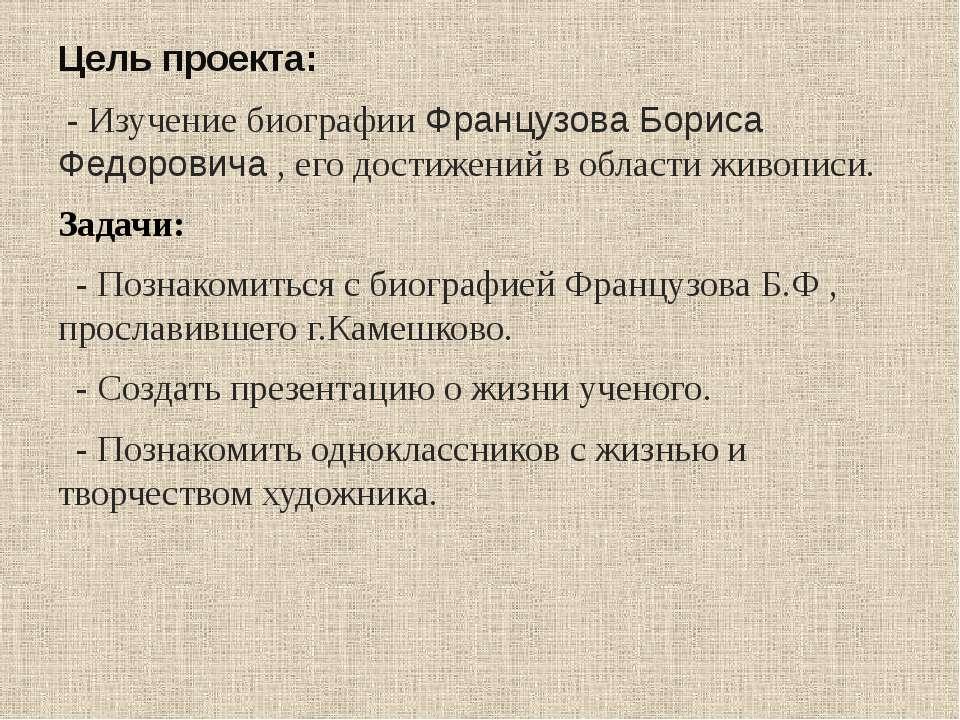 Цель проекта: - Изучение биографии Французова Бориса Федоровича , его достиже...