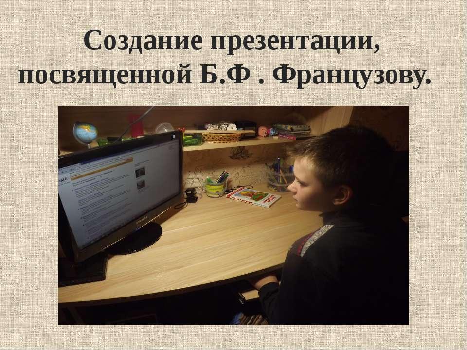 Создание презентации, посвященной Б.Ф . Французову.