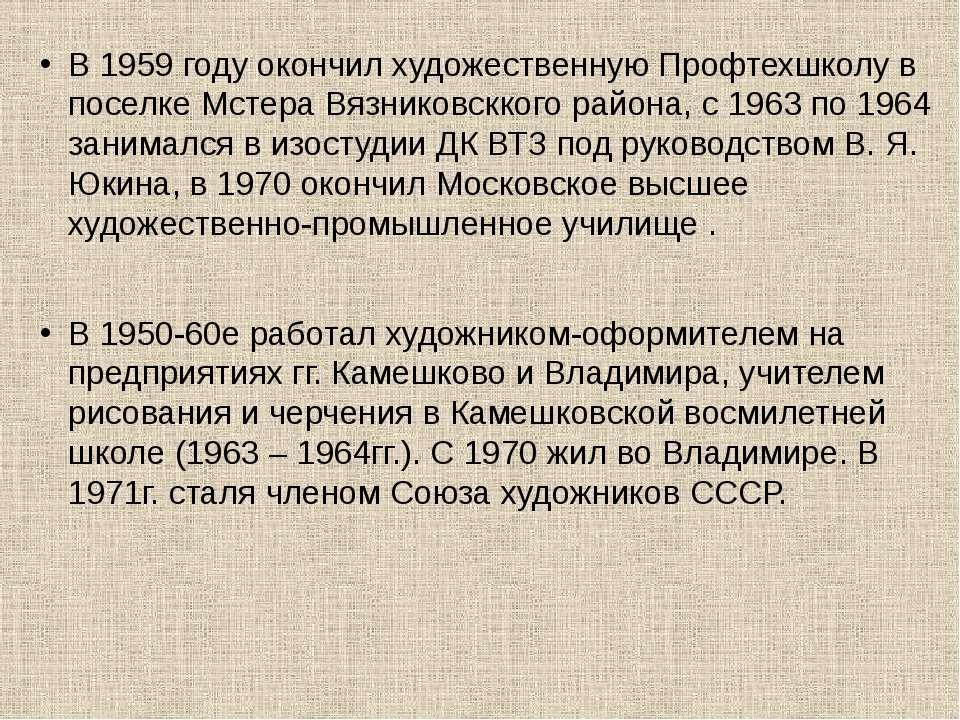 В 1959 году окончил художественную Профтехшколу в поселке Мстера Вязниковскко...