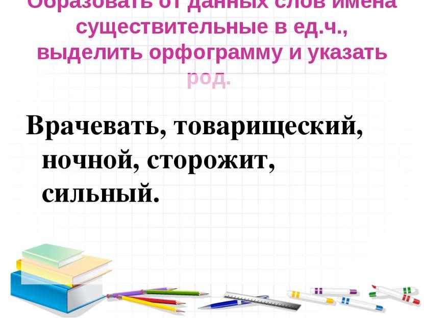 Образовать от данных слов имена существительные в ед.ч., выделить орфограмму ...