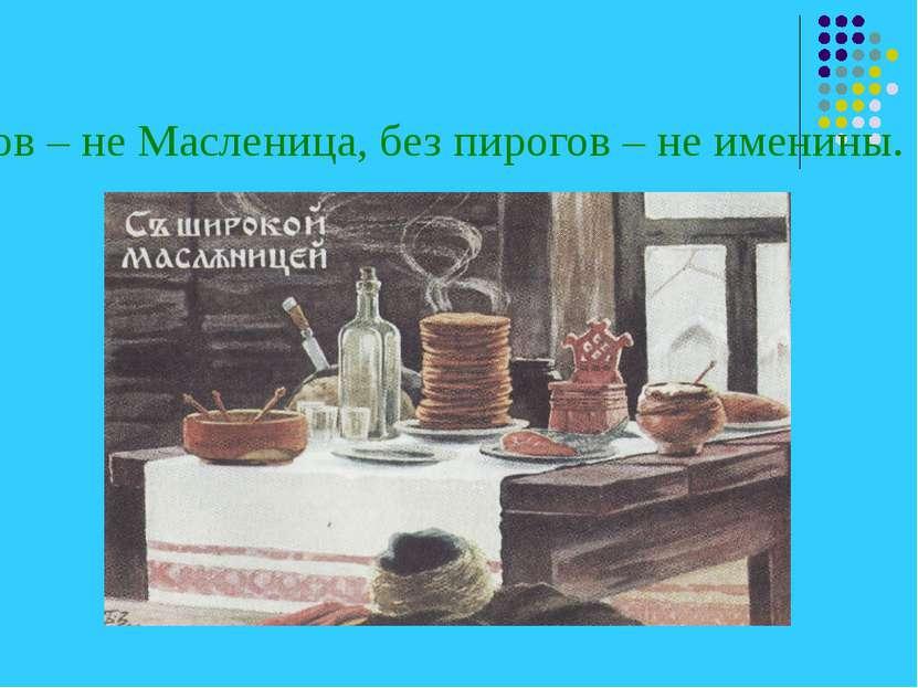 Без блинов – не Масленица, без пирогов – не именины.