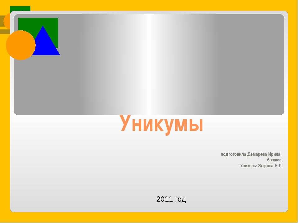 Уникумы подготовила Демарёва Ирина, 6 класс, Учитель: Зырина Н.Л. 2011 год