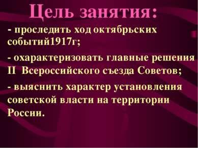 - проследить ход октябрьских событий1917г; - охарактеризовать главные решения...