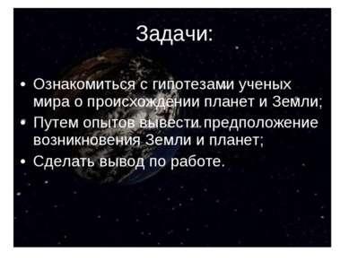 Ознакомиться с гипотезами ученых мира о происхождении планет и Земли; Путем о...