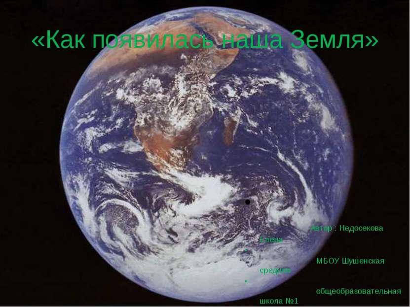 «Как появилась наша Земля» Автор : Недосекова Елена МБОУ Шушенская средняя об...