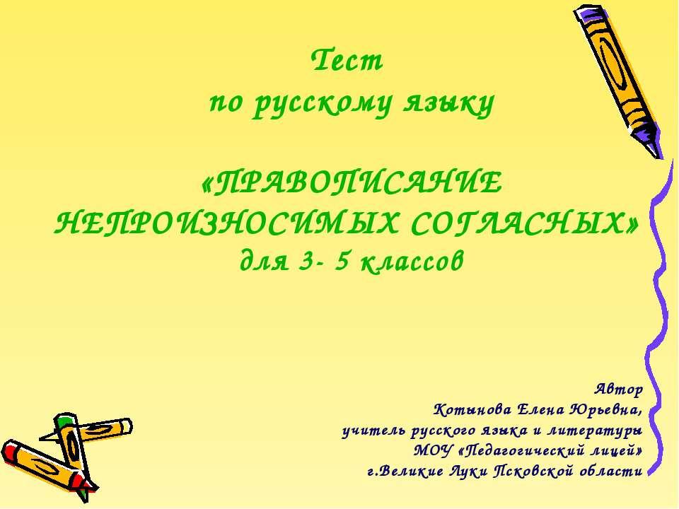 Тест по русскому языку «ПРАВОПИСАНИЕ НЕПРОИЗНОСИМЫХ СОГЛАСНЫХ» для 3- 5 класс...