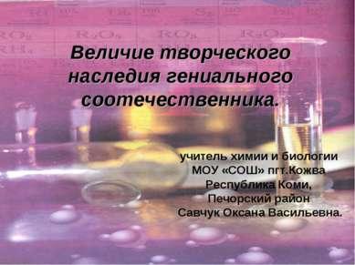 Величие творческого наследия гениального соотечественника. учитель химии и би...