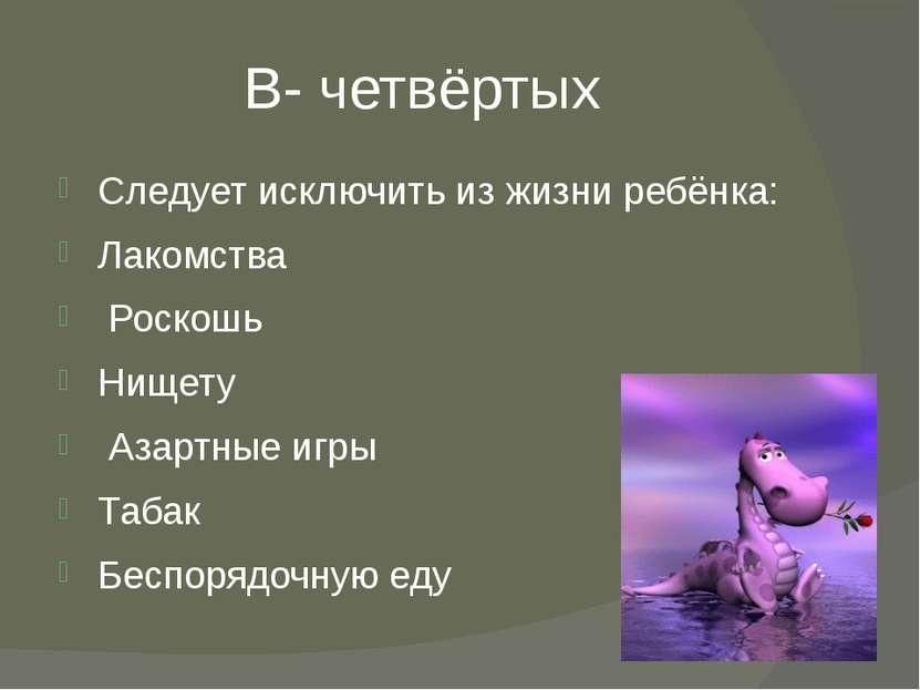 В- четвёртых Следует исключить из жизни ребёнка: Лакомства Роскошь Нищету Аза...