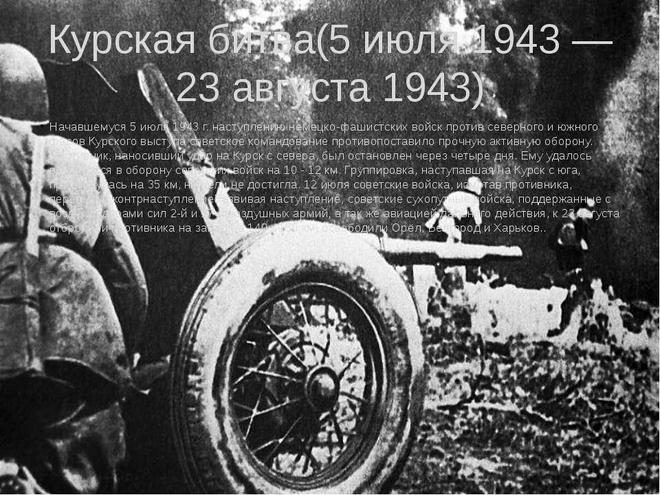 Курская битва(5 июля 1943 — 23 августа 1943) Начавшемуся 5 июля 1943 г. насту...