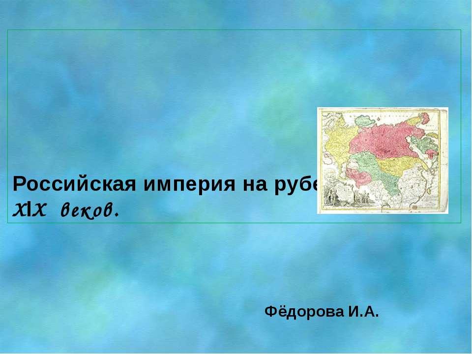 Российская империя на рубеже XVlll – XlX веков. Фёдорова И.А.