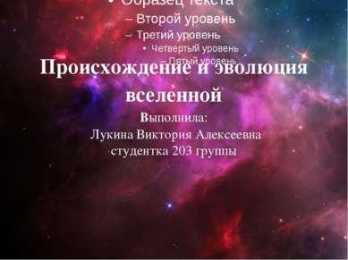 Происхождение и эволюция вселенной Выполнила: Лукина Виктория Алексеевна студ...