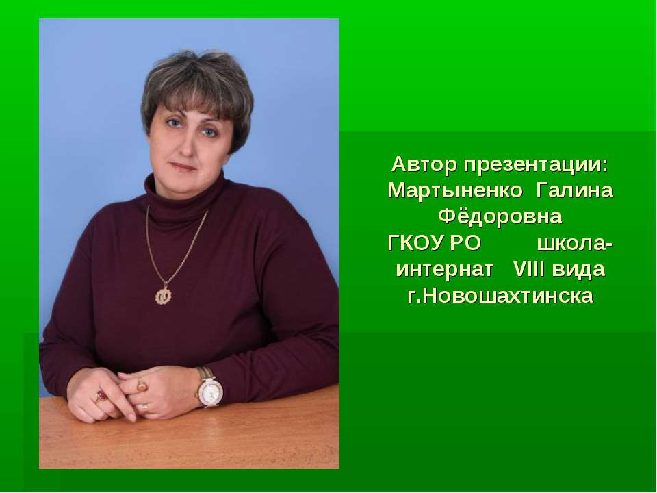 Автор презентации: Мартыненко Галина Фёдоровна ГКОУ РО школа-интернат VIII ви...