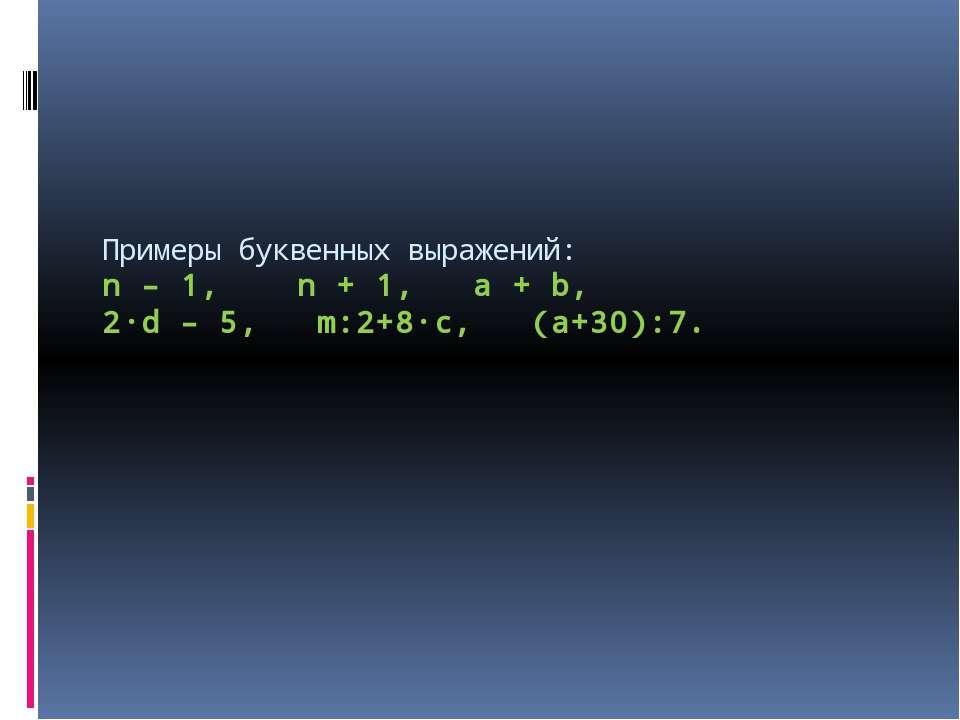 Примеры буквенных выражений: n – 1, n + 1, a + b, 2·d – 5, m:2+8·c, (a+30):7.