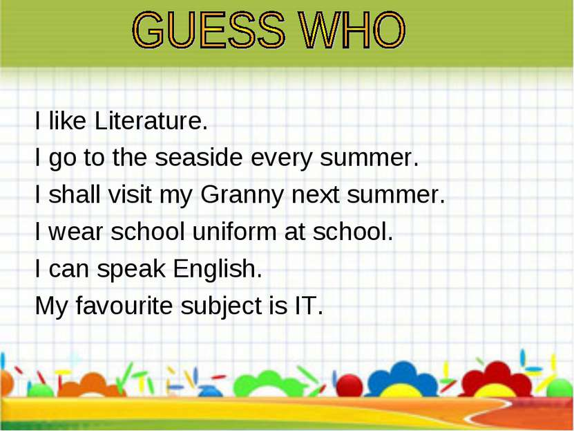 I like Literature. I go to the seaside every summer. I shall visit my Granny ...