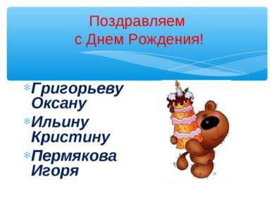 Поздравляем с Днем Рождения! Григорьеву Оксану Ильину Кристину Пермякова Игоря