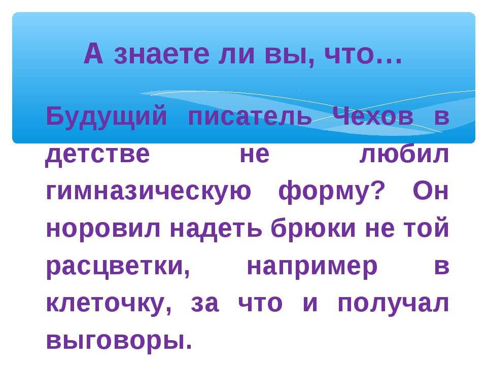 А знаете ли вы, что… Будущий писатель Чехов в детстве не любил гимназическую ...