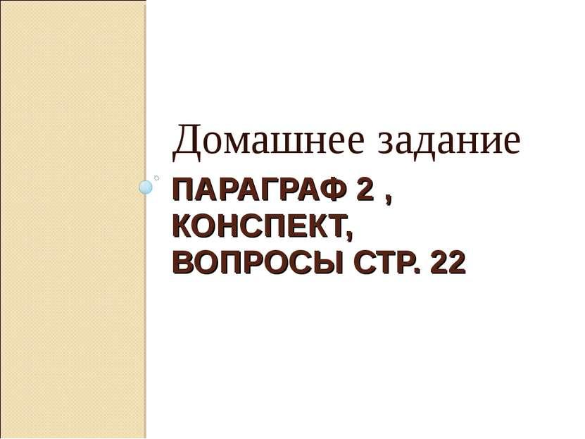 ПАРАГРАФ 2 , КОНСПЕКТ, ВОПРОСЫ СТР. 22 Домашнее задание