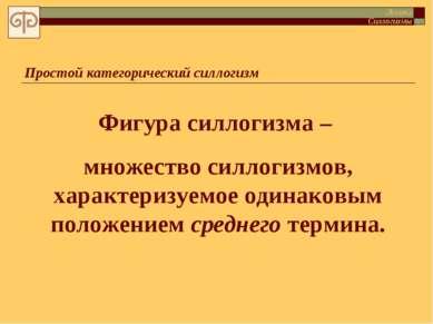 Простой категорический силлогизм Фигура силлогизма – множество силлогизмов, х...