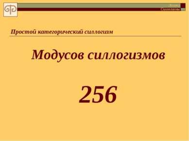 Простой категорический силлогизм Модусов силлогизмов 256 Логика Силлогизмы