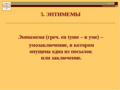 5. ЭНТИМЕМЫ Энтимема (греч. en tyme – в уме) – умозаключение, в котором опуще...