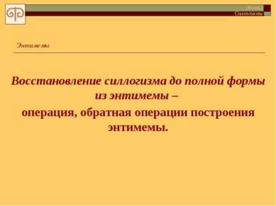 Энтимемы Восстановление силлогизма до полной формы из энтимемы – операция, об...