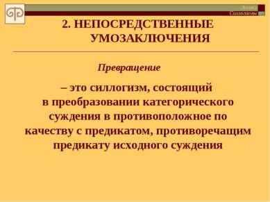 2. НЕПОСРЕДСТВЕННЫЕ УМОЗАКЛЮЧЕНИЯ Превращение – это силлогизм, состоящий в пр...