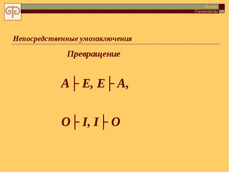 Непосредственные умозаключения Логика Силлогизмы А├ Е, Е├ А, О├ I, I├ O Превр...