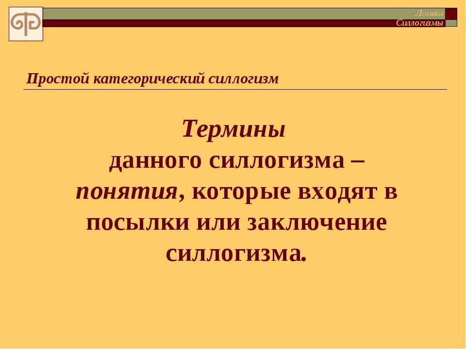 Простой категорический силлогизм Термины данного силлогизма – понятия, которы...