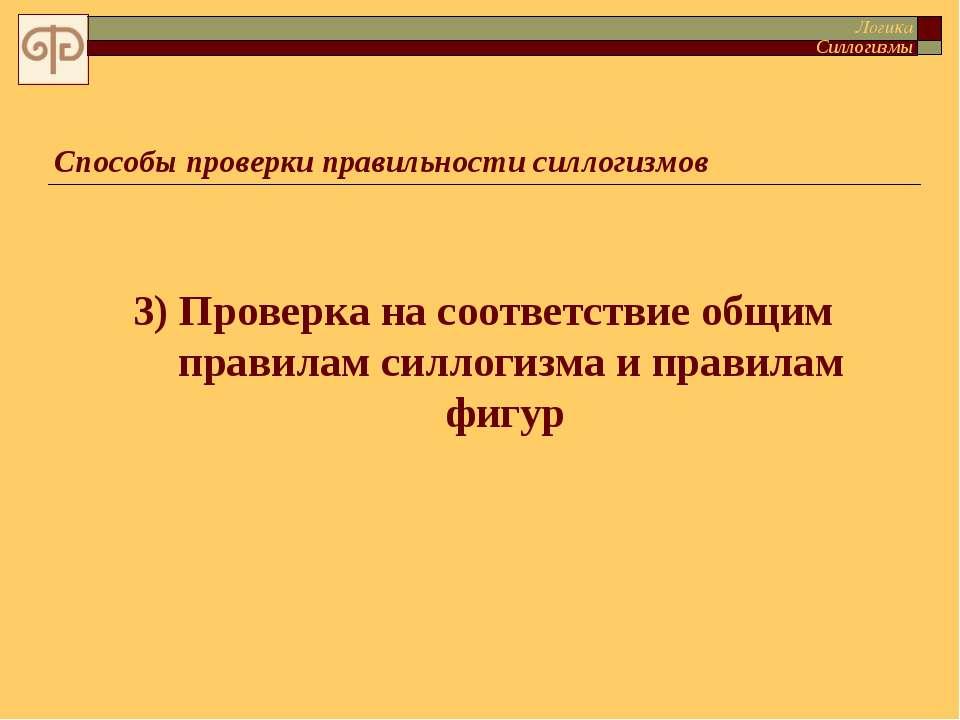 3) Проверка на соответствие общим правилам силлогизма и правилам фигур Способ...