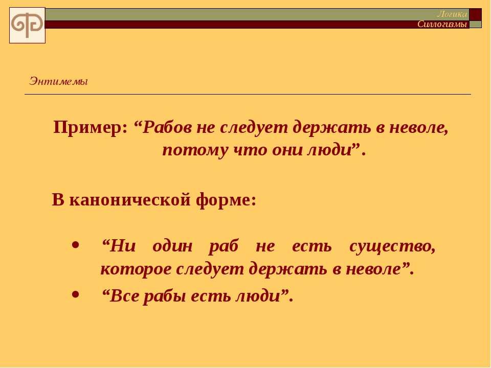 """Пример: """"Рабов не следует держать в неволе, потому что они люди"""". Энтимемы """"Н..."""
