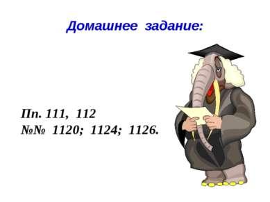 Домашнее задание: Пп. 111, 112 №№ 1120; 1124; 1126.