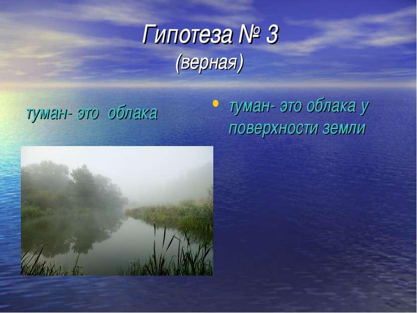 Гипотеза № 3 (верная) туман- это облака у поверхности земли туман- это облака