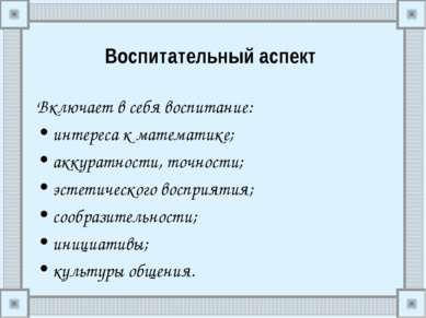 Воспитательный аспект Включает в себя воспитание: интереса к математике; акку...