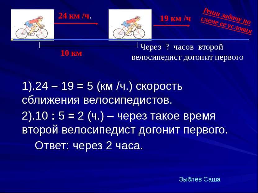 1).24 – 19 = 5 (км /ч.) скорость сближения велосипедистов. 2).10 : 5 = 2 (ч.)...