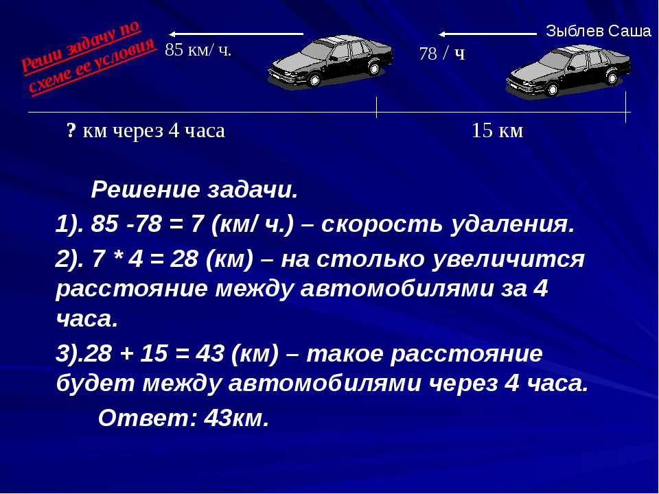 Решение задачи. 1). 85 -78 = 7 (км/ ч.) – скорость удаления. 2). 7 * 4 = 28 (...